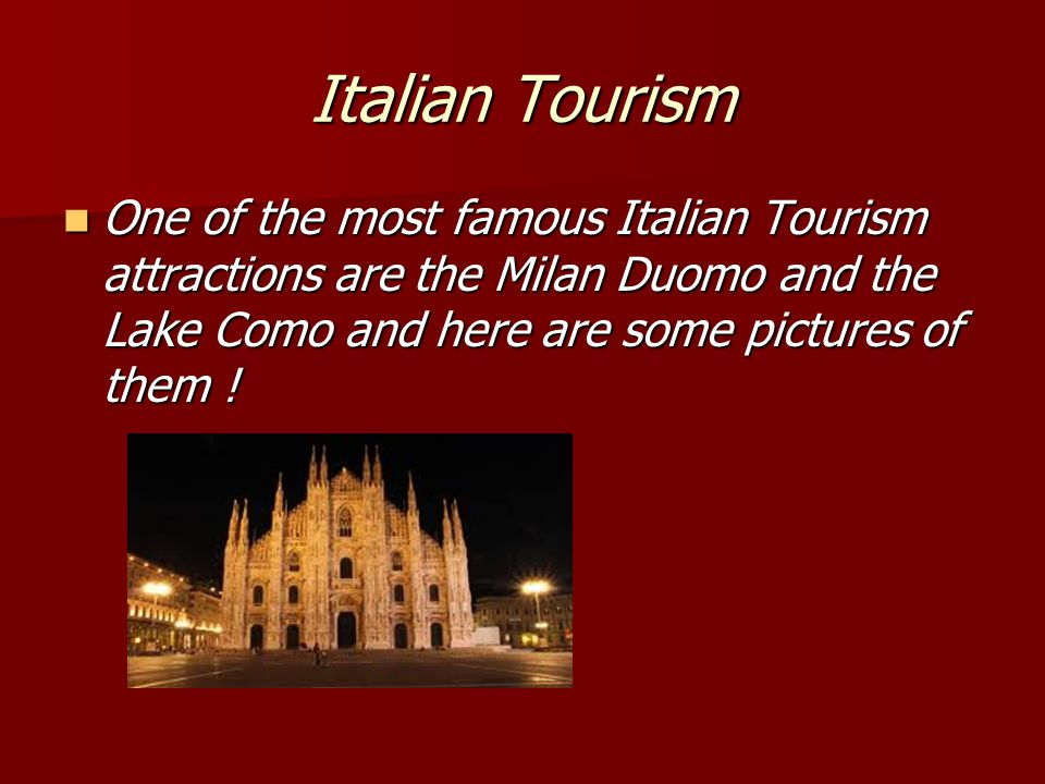 Italian Tourism One of the most famous Italian Tourism attractions are the Milan Duomo and the Lake Como and here are some pictures of them .