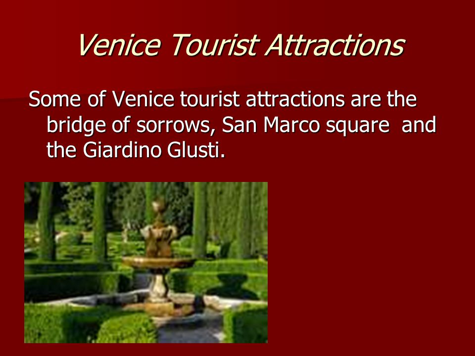 Venice Tourist Attractions Some of Venice tourist attractions are the bridge of sorrows, San Marco square and the Giardino Glusti.