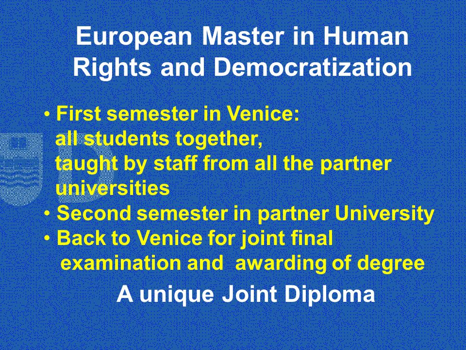 European Master in Human Rights and Democratization First semester in Venice: all students together, taught by staff from all the partner universities Second semester in partner University Back to Venice for joint final examination and awarding of degree A unique Joint Diploma