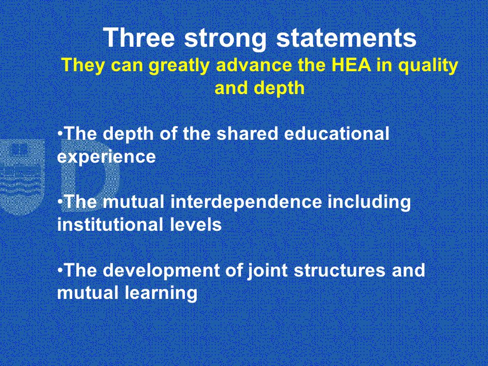 Three strong statements They can greatly advance the HEA in quality and depth The depth of the shared educational experience The mutual interdependence including institutional levels The development of joint structures and mutual learning