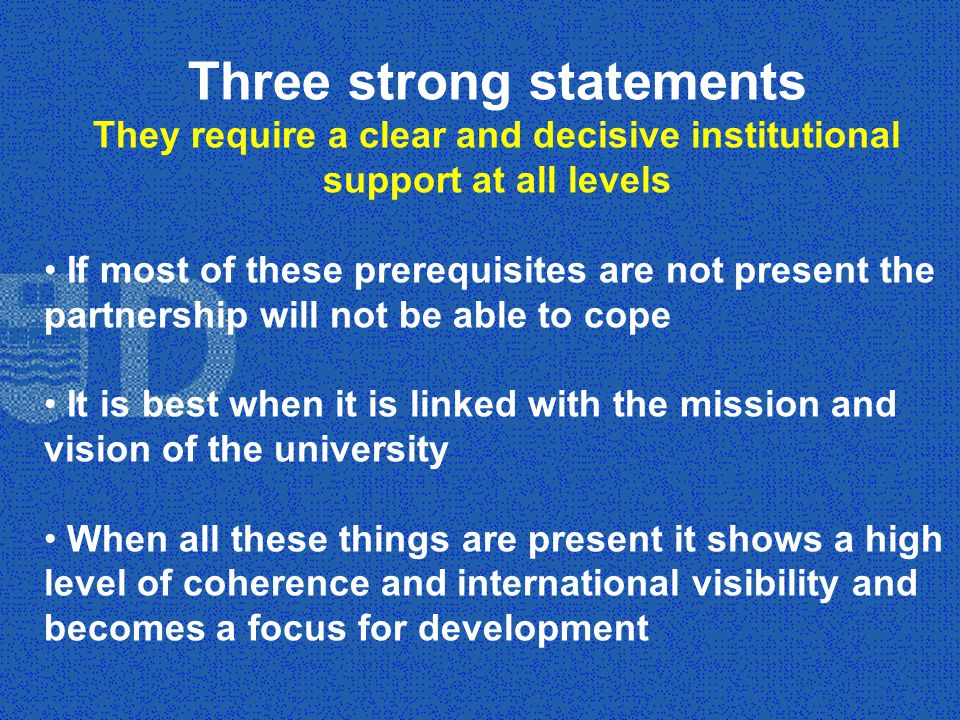 Three strong statements They require a clear and decisive institutional support at all levels If most of these prerequisites are not present the partnership will not be able to cope It is best when it is linked with the mission and vision of the university When all these things are present it shows a high level of coherence and international visibility and becomes a focus for development