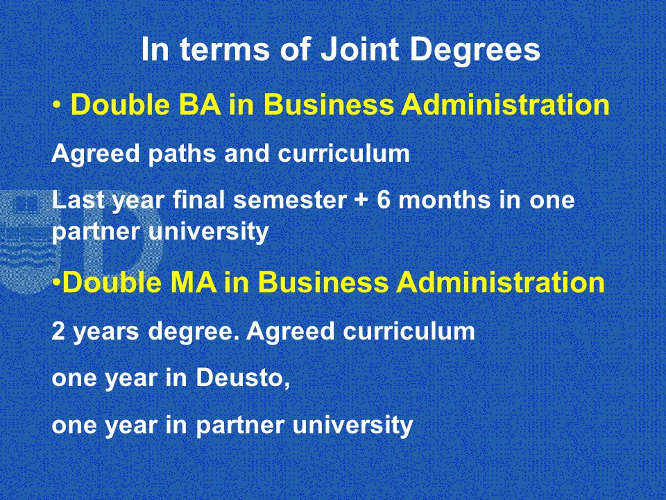 In terms of Joint Degrees Double BA in Business Administration Agreed paths and curriculum Last year final semester + 6 months in one partner university Double MA in Business Administration 2 years degree.