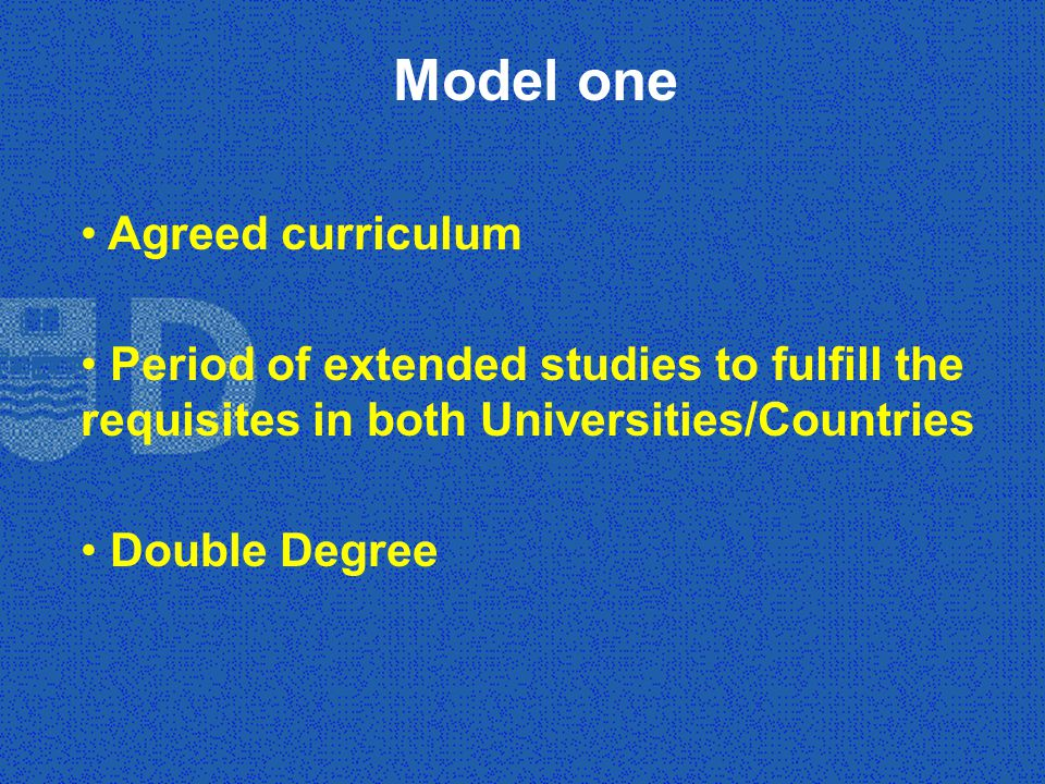 Model one Agreed curriculum Period of extended studies to fulfill the requisites in both Universities/Countries Double Degree