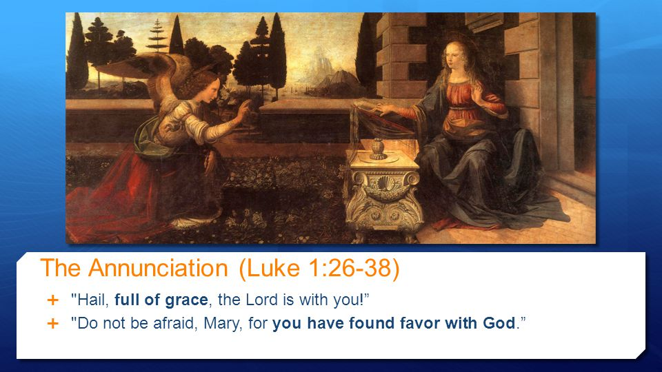 The Annunciation (Luke 1:26-38)  Hail, full of grace, the Lord is with you!  Do not be afraid, Mary, for you have found favor with God.