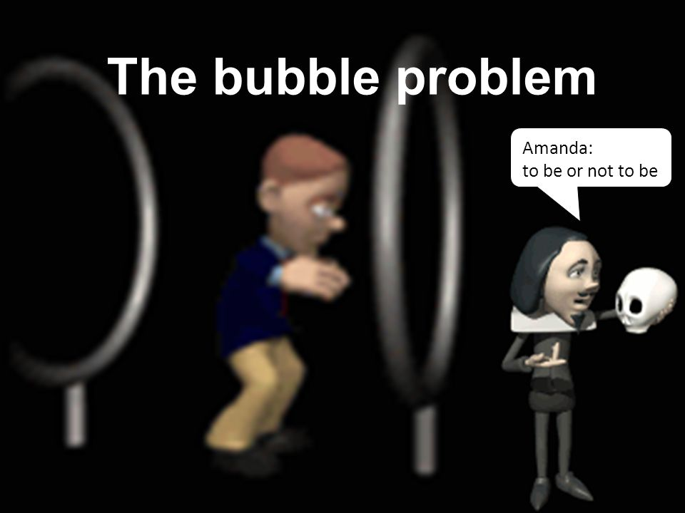 The bubble problem Amanda: to be or not to be