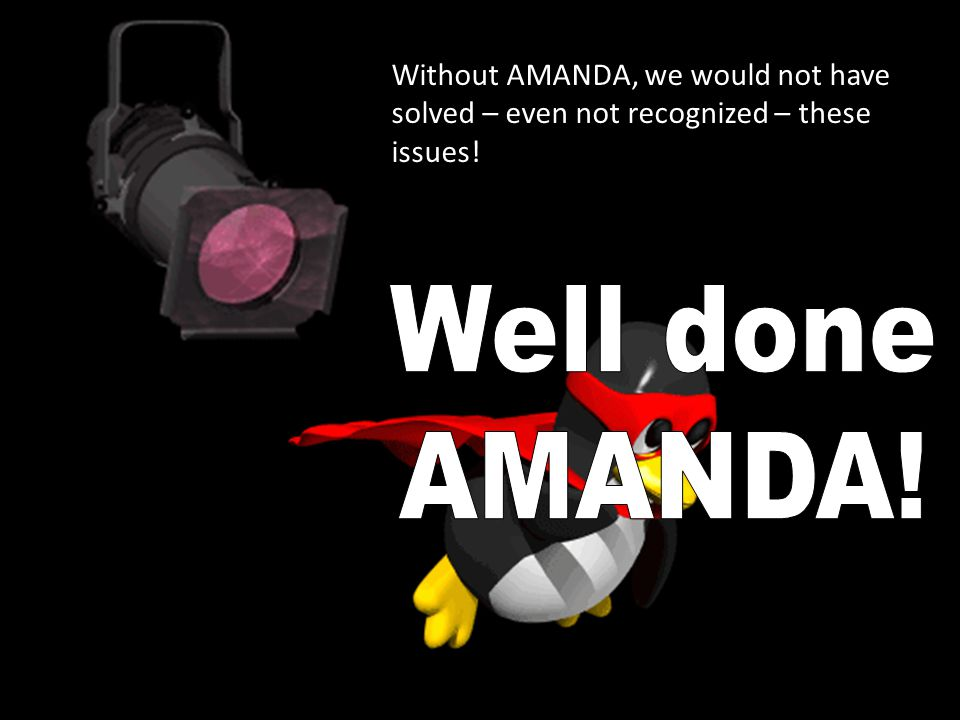 Without AMANDA, we would not have solved – even not recognized – these issues!