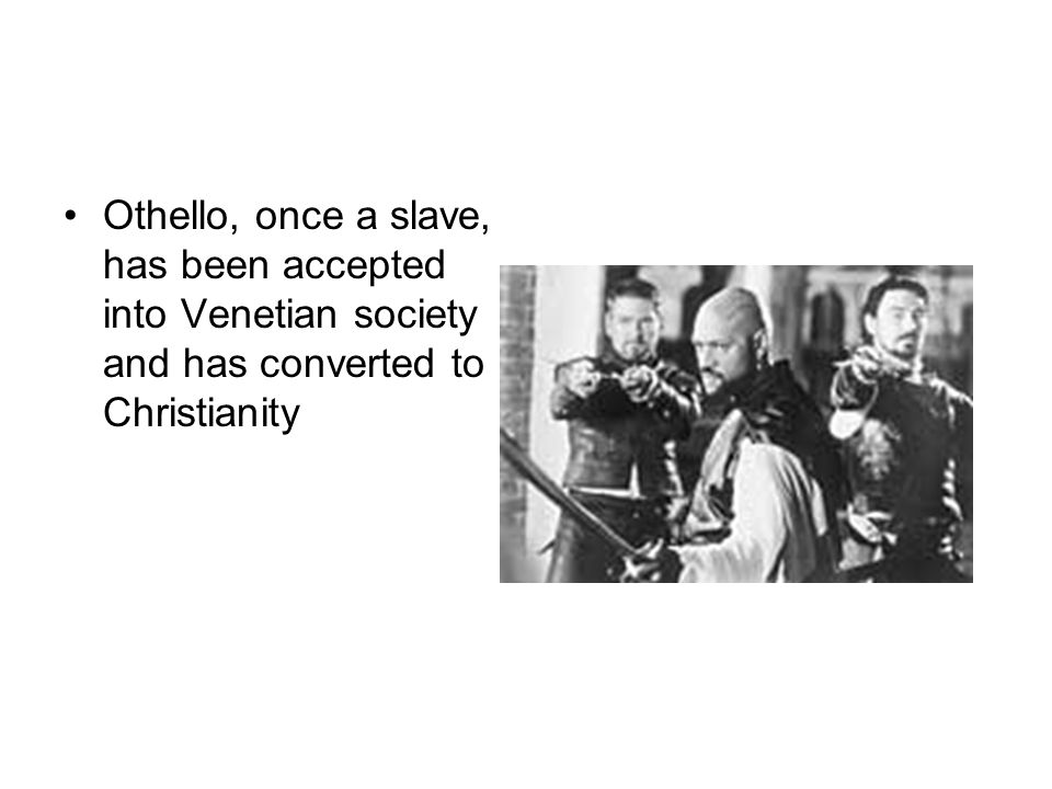 Othello, once a slave, has been accepted into Venetian society and has converted to Christianity