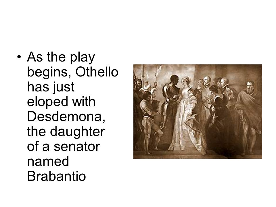 As the play begins, Othello has just eloped with Desdemona, the daughter of a senator named Brabantio