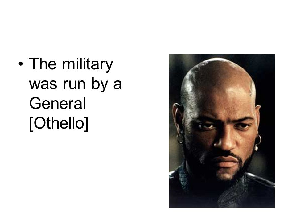 The military was run by a General [Othello]