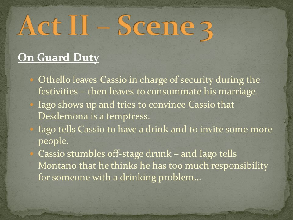 On Guard Duty Othello leaves Cassio in charge of security during the festivities – then leaves to consummate his marriage.