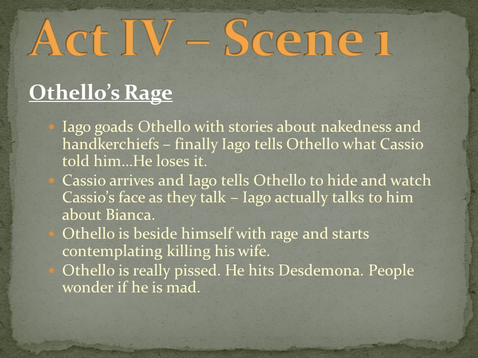 Othello's Rage Iago goads Othello with stories about nakedness and handkerchiefs – finally Iago tells Othello what Cassio told him…He loses it.
