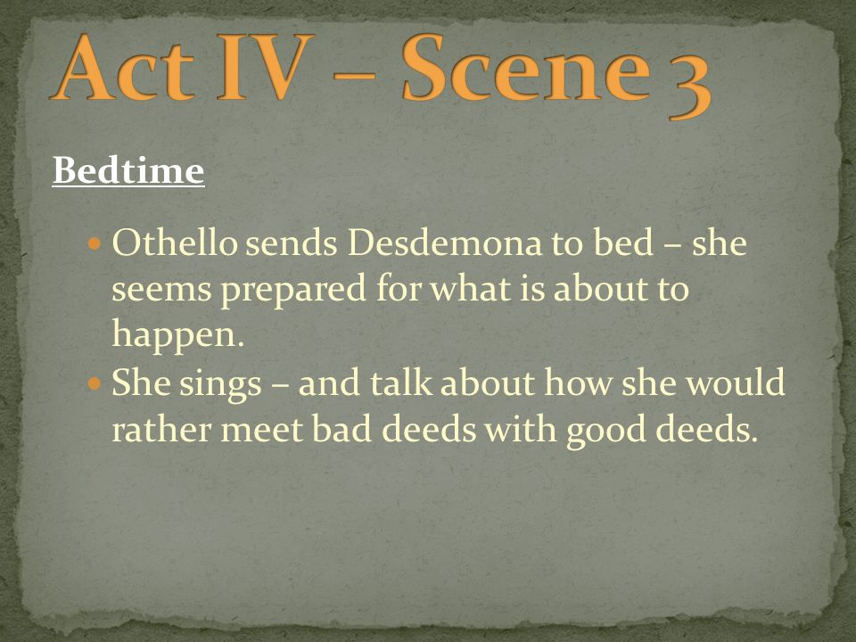 Bedtime Othello sends Desdemona to bed – she seems prepared for what is about to happen.