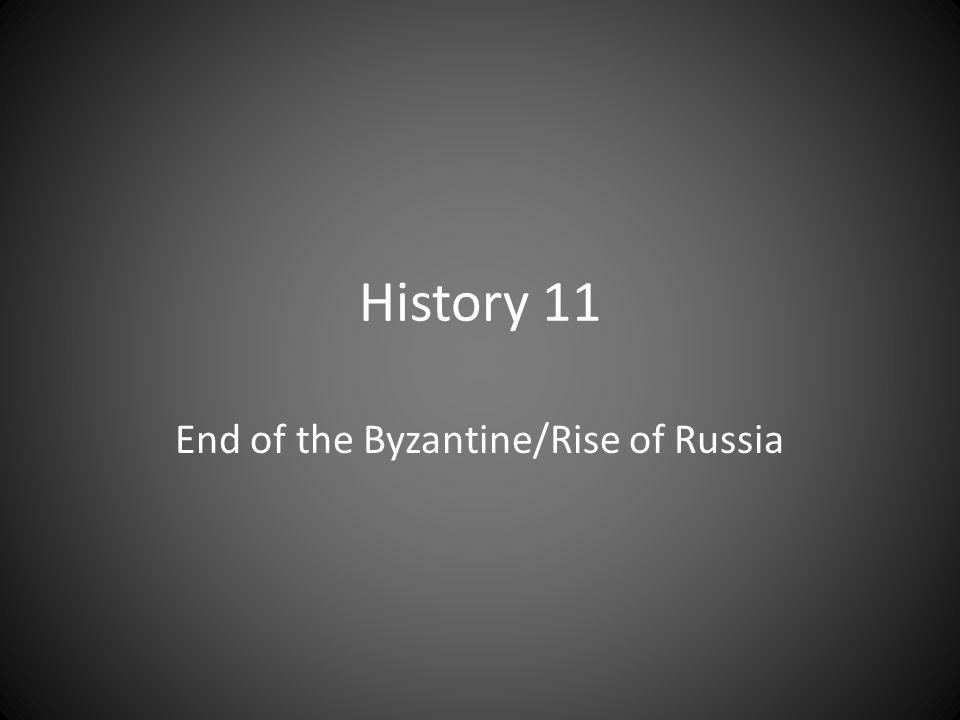 History 11 End of the Byzantine/Rise of Russia