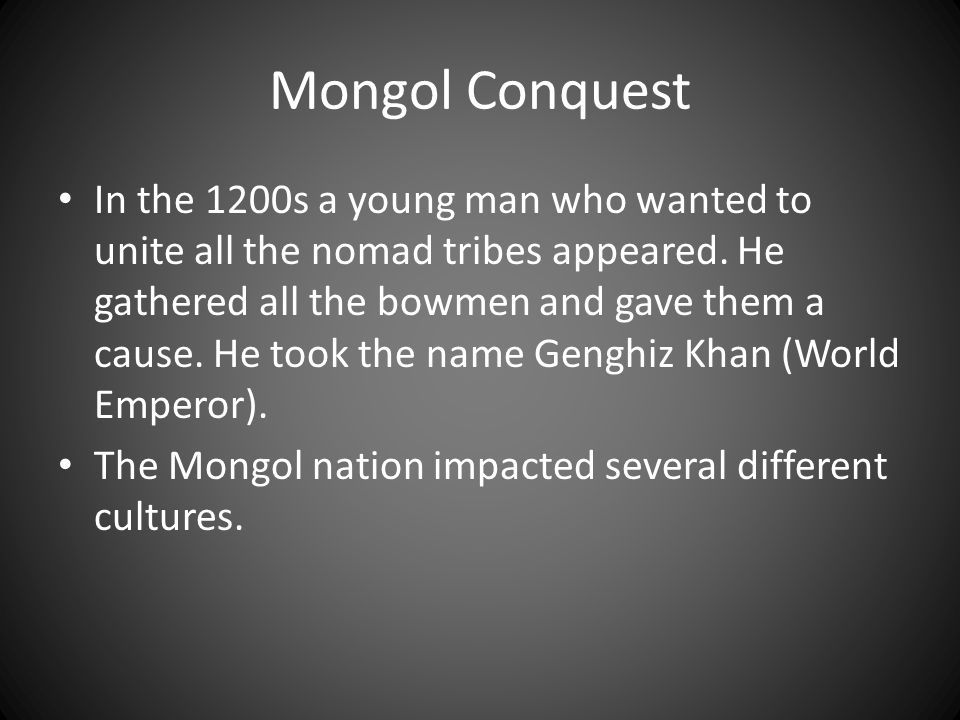 Mongol Conquest In the 1200s a young man who wanted to unite all the nomad tribes appeared.