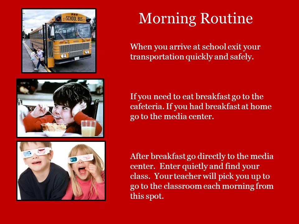 Morning Routine When you arrive at school exit your transportation quickly and safely.