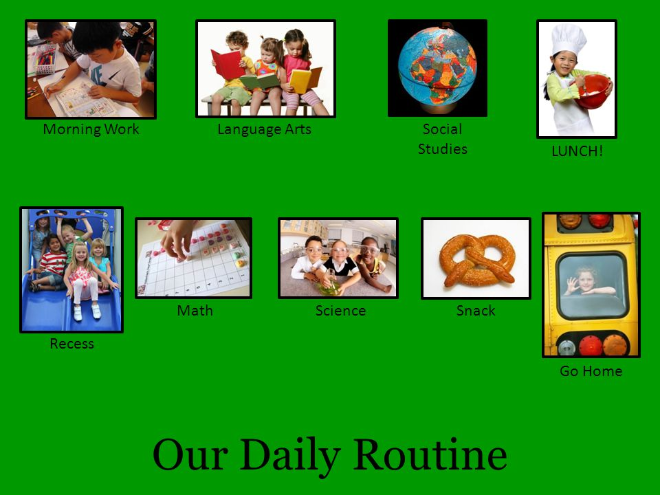 Our Daily Routine Morning WorkLanguage ArtsSocial Studies LUNCH! Recess MathScience Go Home Snack