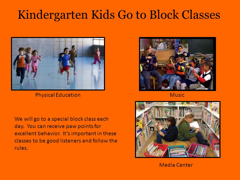 Kindergarten Kids Go to Block Classes Physical EducationMusic Media Center We will go to a special block class each day.