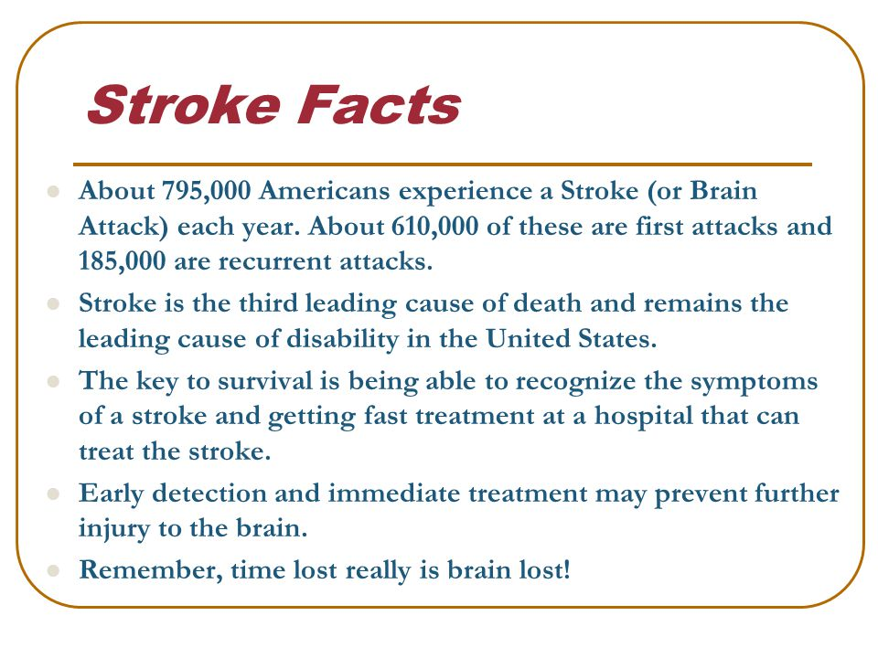 Stroke Facts About 795,000 Americans experience a Stroke (or Brain Attack) each year.