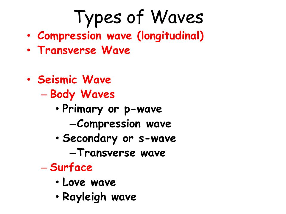Types of Waves Compression wave (longitudinal) Transverse Wave Seismic Wave – Body Waves Primary or p-wave Primary or p-wave – Compression wave Secondary or s-wave Secondary or s-wave – Transverse wave – Surface Love wave Love wave Rayleigh wave Rayleigh wave