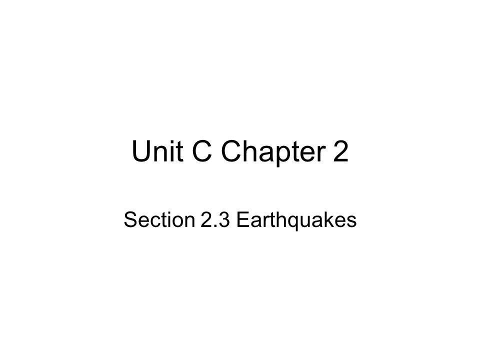 Unit C Chapter 2 Section 2.3 Earthquakes