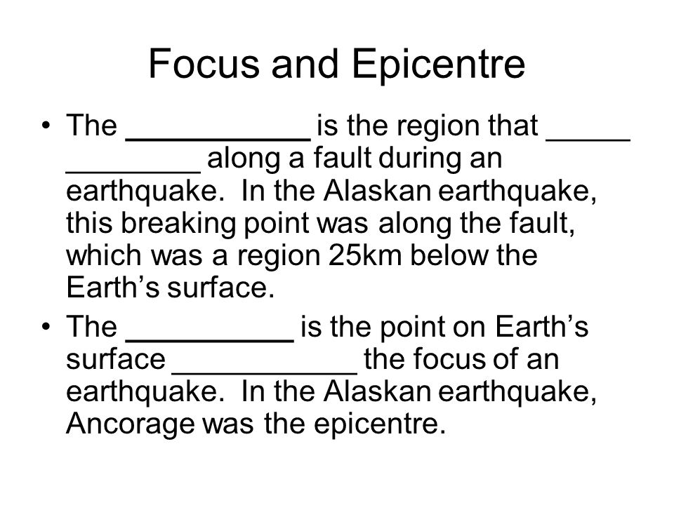 Focus and Epicentre The ___________ is the region that _____ ________ along a fault during an earthquake.