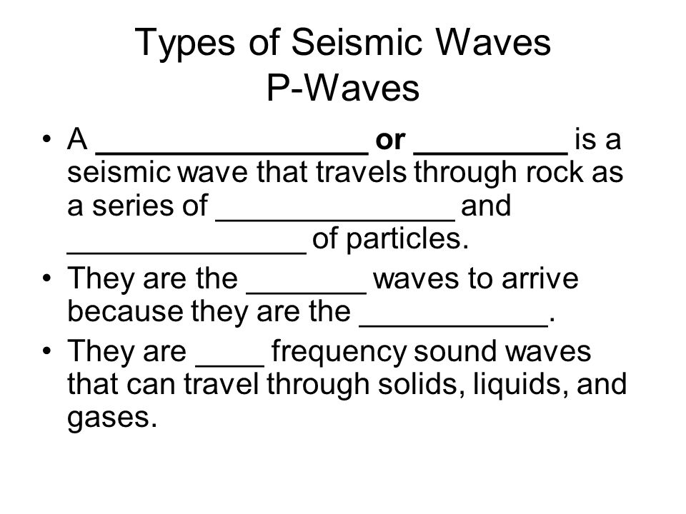 Types of Seismic Waves P-Waves A ________________ or _________ is a seismic wave that travels through rock as a series of ______________ and ______________ of particles.