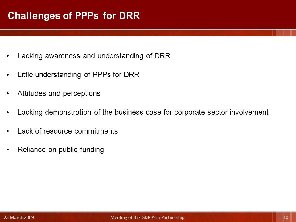 Lacking awareness and understanding of DRR Little understanding of PPPs for DRR Attitudes and perceptions Lacking demonstration of the business case for corporate sector involvement Lack of resource commitments Reliance on public funding Challenges of PPPs for DRR March 2009 Meeting of the ISDR Asia Partnership