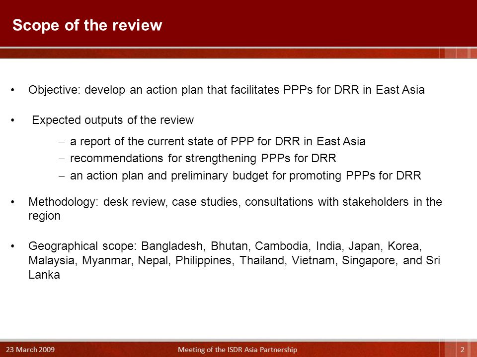 Objective: develop an action plan that facilitates PPPs for DRR in East Asia Expected outputs of the review  a report of the current state of PPP for DRR in East Asia  recommendations for strengthening PPPs for DRR  an action plan and preliminary budget for promoting PPPs for DRR Methodology: desk review, case studies, consultations with stakeholders in the region Geographical scope: Bangladesh, Bhutan, Cambodia, India, Japan, Korea, Malaysia, Myanmar, Nepal, Philippines, Thailand, Vietnam, Singapore, and Sri Lanka Scope of the review 2 23 March 2009 Meeting of the ISDR Asia Partnership