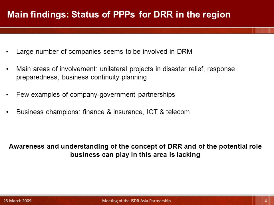 Main findings: Status of PPPs for DRR in the region Large number of companies seems to be involved in DRM Main areas of involvement: unilateral projects in disaster relief, response preparedness, business continuity planning Few examples of company-government partnerships Business champions: finance & insurance, ICT & telecom Awareness and understanding of the concept of DRR and of the potential role business can play in this area is lacking 4 23 March 2009 Meeting of the ISDR Asia Partnership