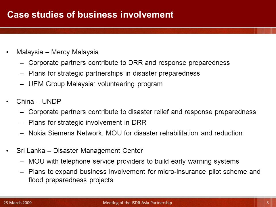 Malaysia – Mercy Malaysia –Corporate partners contribute to DRR and response preparedness –Plans for strategic partnerships in disaster preparedness –UEM Group Malaysia: volunteering program China – UNDP –Corporate partners contribute to disaster relief and response preparedness –Plans for strategic involvement in DRR –Nokia Siemens Network: MOU for disaster rehabilitation and reduction Sri Lanka – Disaster Management Center –MOU with telephone service providers to build early warning systems –Plans to expand business involvement for micro-insurance pilot scheme and flood preparedness projects Case studies of business involvement 5 23 March 2009 Meeting of the ISDR Asia Partnership