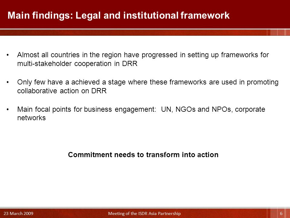 Main findings: Legal and institutional framework Almost all countries in the region have progressed in setting up frameworks for multi-stakeholder cooperation in DRR Only few have a achieved a stage where these frameworks are used in promoting collaborative action on DRR Main focal points for business engagement: UN, NGOs and NPOs, corporate networks Commitment needs to transform into action 6 23 March 2009 Meeting of the ISDR Asia Partnership