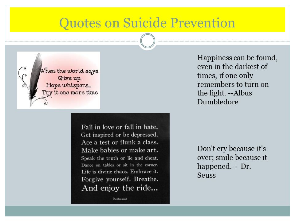 Quotes on Suicide Prevention Happiness can be found, even in the darkest of times, if one only remembers to turn on the light.