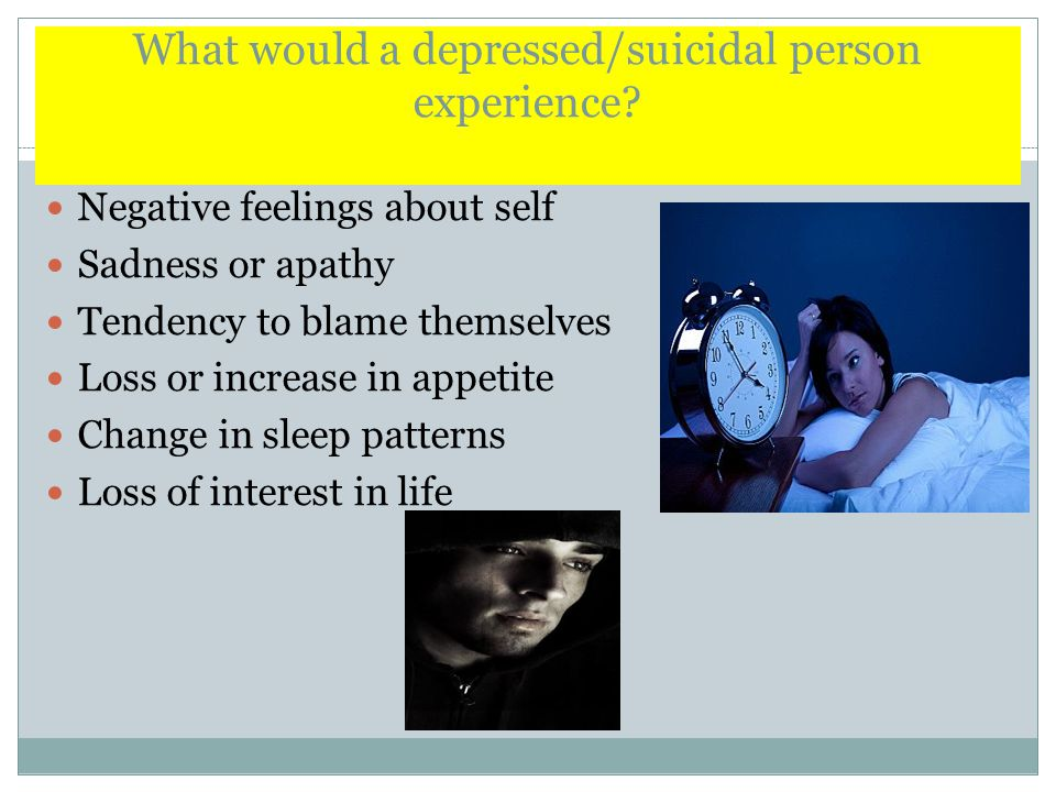 What would a depressed/suicidal person experience.