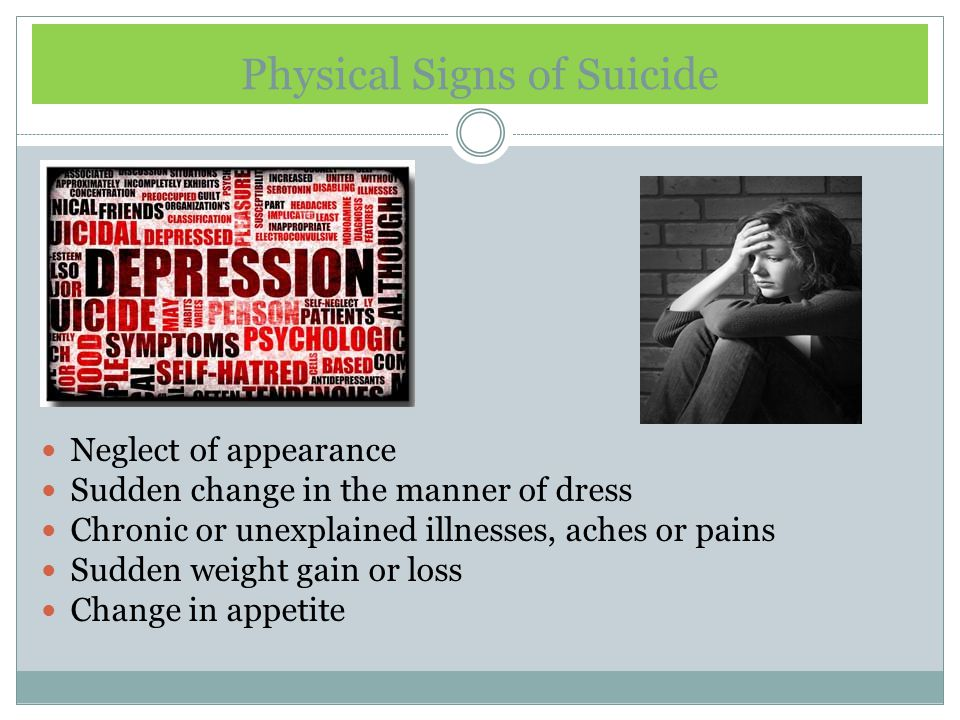 Physical Signs of Suicide Neglect of appearance Sudden change in the manner of dress Chronic or unexplained illnesses, aches or pains Sudden weight gain or loss Change in appetite