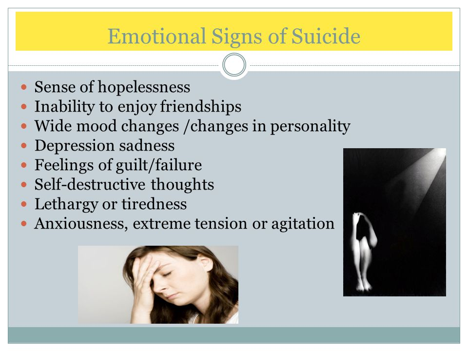 Emotional Signs of Suicide Sense of hopelessness Inability to enjoy friendships Wide mood changes /changes in personality Depression sadness Feelings of guilt/failure Self-destructive thoughts Lethargy or tiredness Anxiousness, extreme tension or agitation