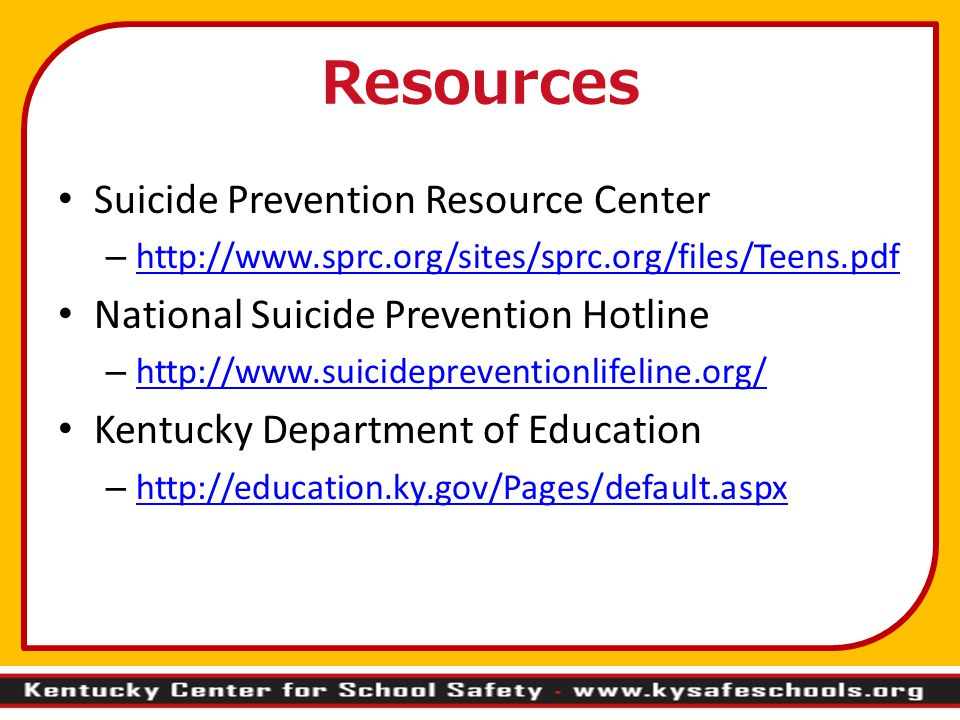 Resources Suicide Prevention Resource Center –     National Suicide Prevention Hotline –     Kentucky Department of Education –