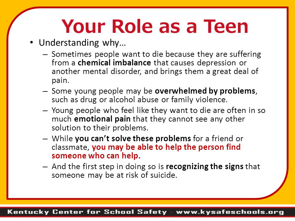 Your Role as a Teen Understanding why… – Sometimes people want to die because they are suffering from a chemical imbalance that causes depression or another mental disorder, and brings them a great deal of pain.