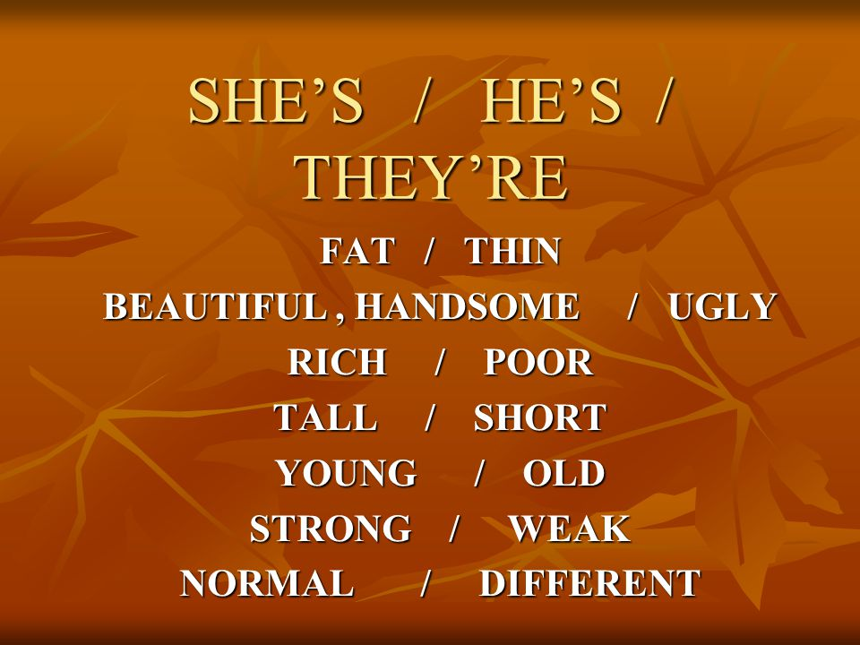 SHE'S / HE'S / THEY'RE FAT / THIN BEAUTIFUL, HANDSOME / UGLY RICH / POOR TALL / SHORT YOUNG / OLD STRONG / WEAK NORMAL / DIFFERENT