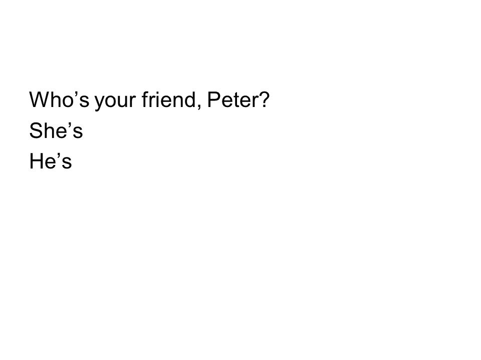 Who's your friend, Peter She's He's