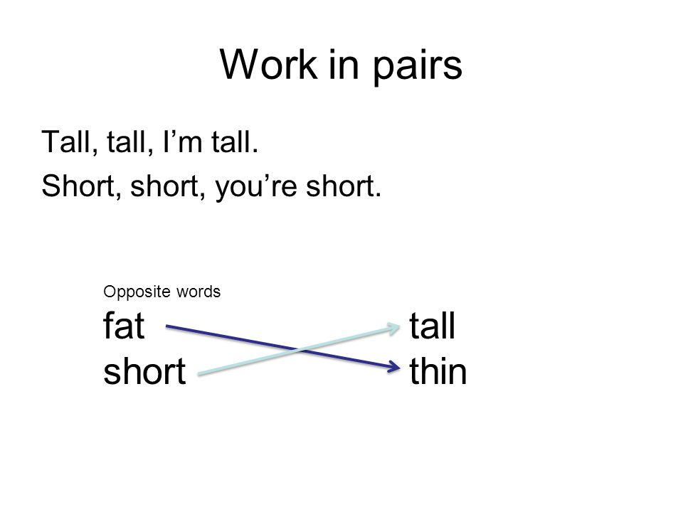 Work in pairs Tall, tall, I'm tall. Short, short, you're short. Opposite words fat tall short thin
