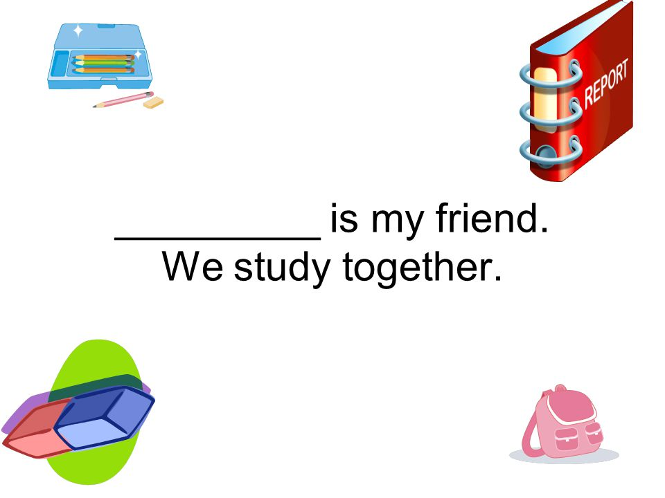 _________ is my friend. We study together.