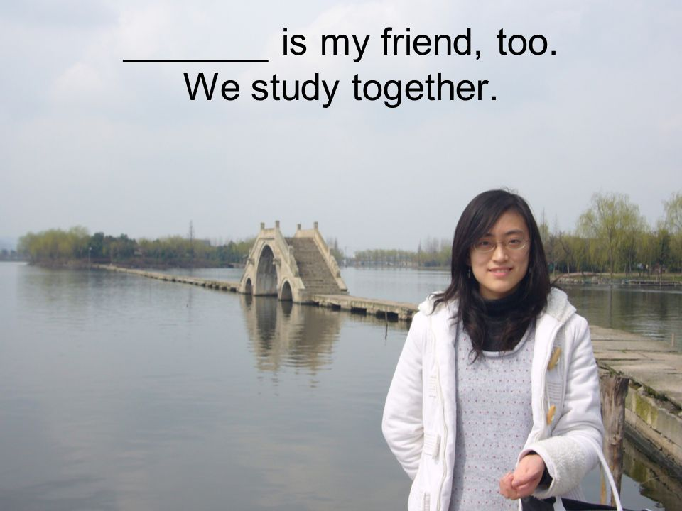 _______ is my friend, too. We study together.