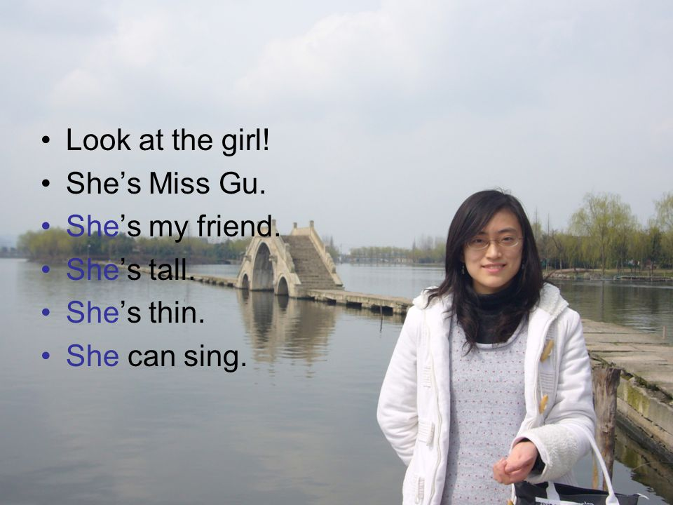 Look at the girl! She's Miss Gu. She's my friend. She's tall. She's thin. She can sing.