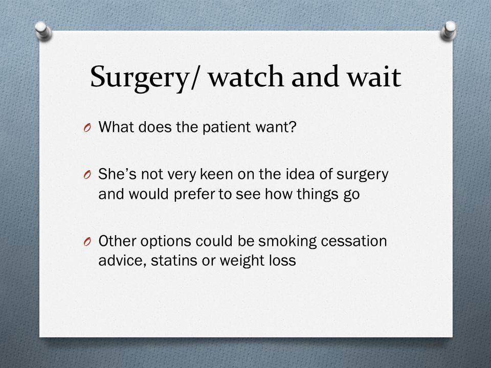 Surgery/ watch and wait O What does the patient want.