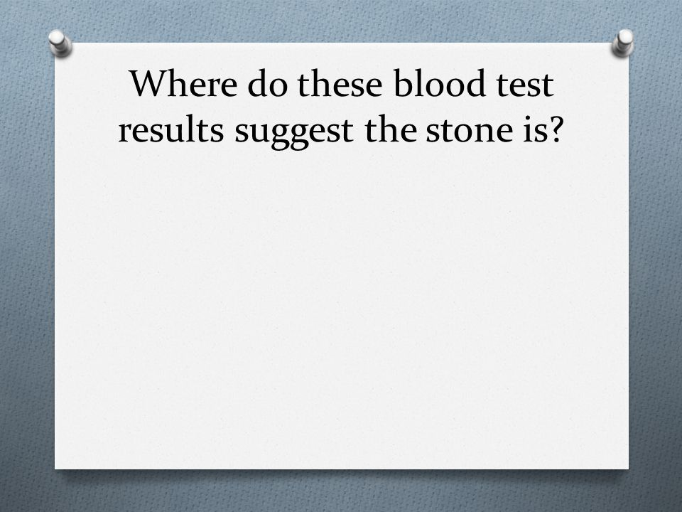 Where do these blood test results suggest the stone is