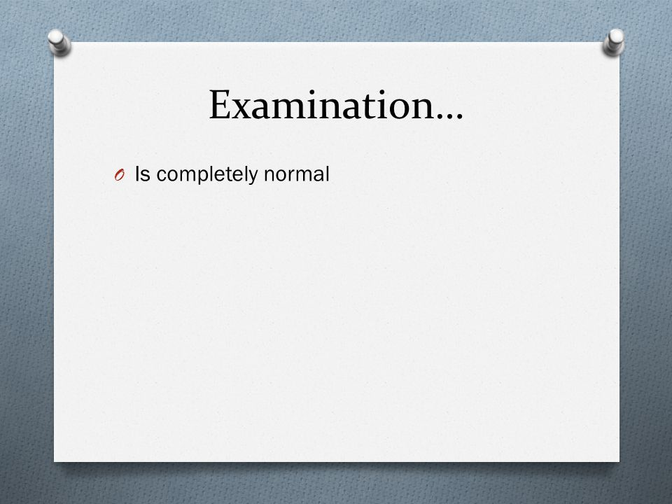 Examination… O Is completely normal