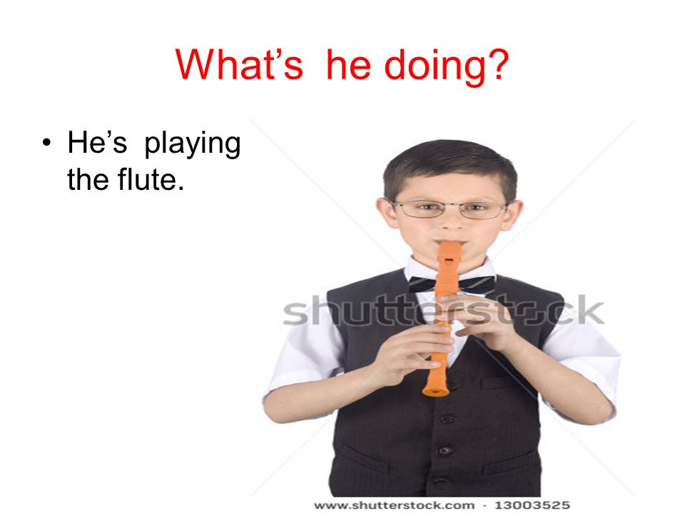 What's he doing He's playing the flute.