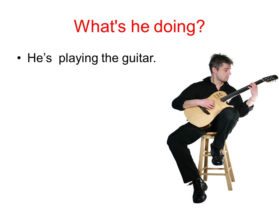 What s he doing He's playing the guitar.