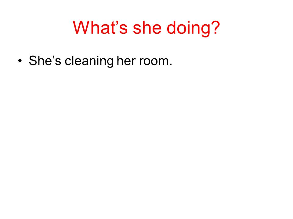 What's she doing She's cleaning her room.