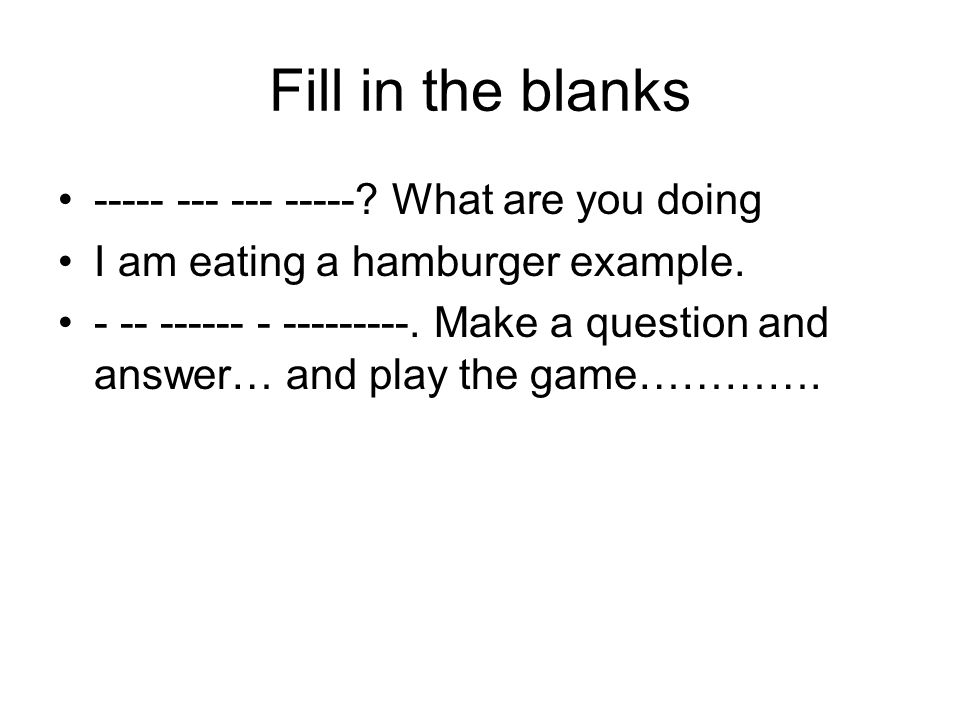 Fill in the blanks What are you doing I am eating a hamburger example.